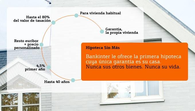Hipoteca sin más. Bankinter le ofrece la primera hipoteca cuya única garantia es su casa. Nunca sus otros bienes. Nunca su vida.
